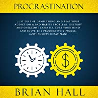 Procrastination: Just Do the Damn Thing and Beat Your Addiction & Bad Habits Problems, Destroy and Overcome Laziness, Cure Your Mind and Solve the Productivity Puzzle.: Anti-Anxiety 30 Day Plan