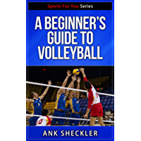 Volleyball: A Beginner's Guide To Volleyball: Get Started Playing And Winning At Volleyball! (Sports For You Series Book 7)