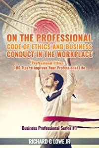 On the Professional Code of Ethics and Business Conduct in the Workplace: Professional Ethics:  100 Tips to Improve Your Professional Life (Business Professional Series)