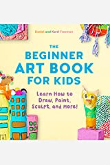 The Beginner Art Book for Kids: Learn How to Draw, Paint, Sculpt, and More! Kindle Edition