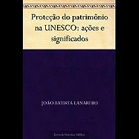 Proteção do patrimônio na UNESCO: ações e significados