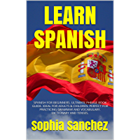 LEARN SPANISH: SPANISH FOR BEGINNERS. ULTIMATE PHRASE BOOK GUIDE. IDEAL FOR ADULTS & CHILDREN. PERFECT FOR PRACTICING GRAMMAR AND VOCABULARY. DICTIONARY AND TENSES. (English Edition)