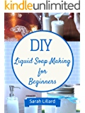 DIY Liquid Soaps for Beginners: How to Make Moisturizing Hand Soaps, Therapeutic Shower Gels, Relaxing Bubble Baths and More! (DIY and Hobbies)