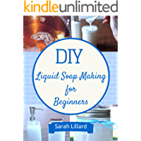 DIY Liquid Soaps for Beginners: How to Make Moisturizing Hand Soaps, Therapeutic Shower Gels, Relaxing Bubble Baths and…