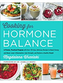 Cooking for Hormone Balance: A Proven, Practical Program with Over 125 Easy, Delicious Recipes to Boost Energy and Mood...