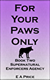 For Your Paws Only: Book Two Supernatural Enforcers Agency (English Edition)