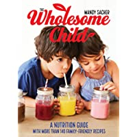 The Wholesome Child: A Nutrition Guide with More Than 140 Family-Friendly Recipes