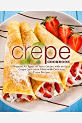 Crepe Cookbook: Prepare All Types of Tasty Crepes with an Easy Crepe Cookbook Filled with Delicious Crepe Recipes Kindle Edition