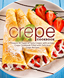 Crepe Cookbook: Prepare All Types of Tasty Crepes with an Easy Crepe Cookbook Filled with Delicious Crepe Recipes