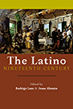 The Latino Nineteenth Century: Archival Encounters in American Literary History (America and the Long 19th Century)