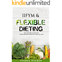 IIFYM & Flexible Dieting: The Easy Way to Burn Fat & Build Muscle Eating the Foods You Love—Includes Over 40 Macro…