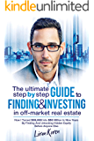 The Ultimate Step By Step Guide To Finding & Investing In Off-Market Real Estate: How I Turned $39,000 Into $50 Million…