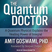 The Quantum Doctor: A Quantum Physicist Explains the Healing Power of Integral