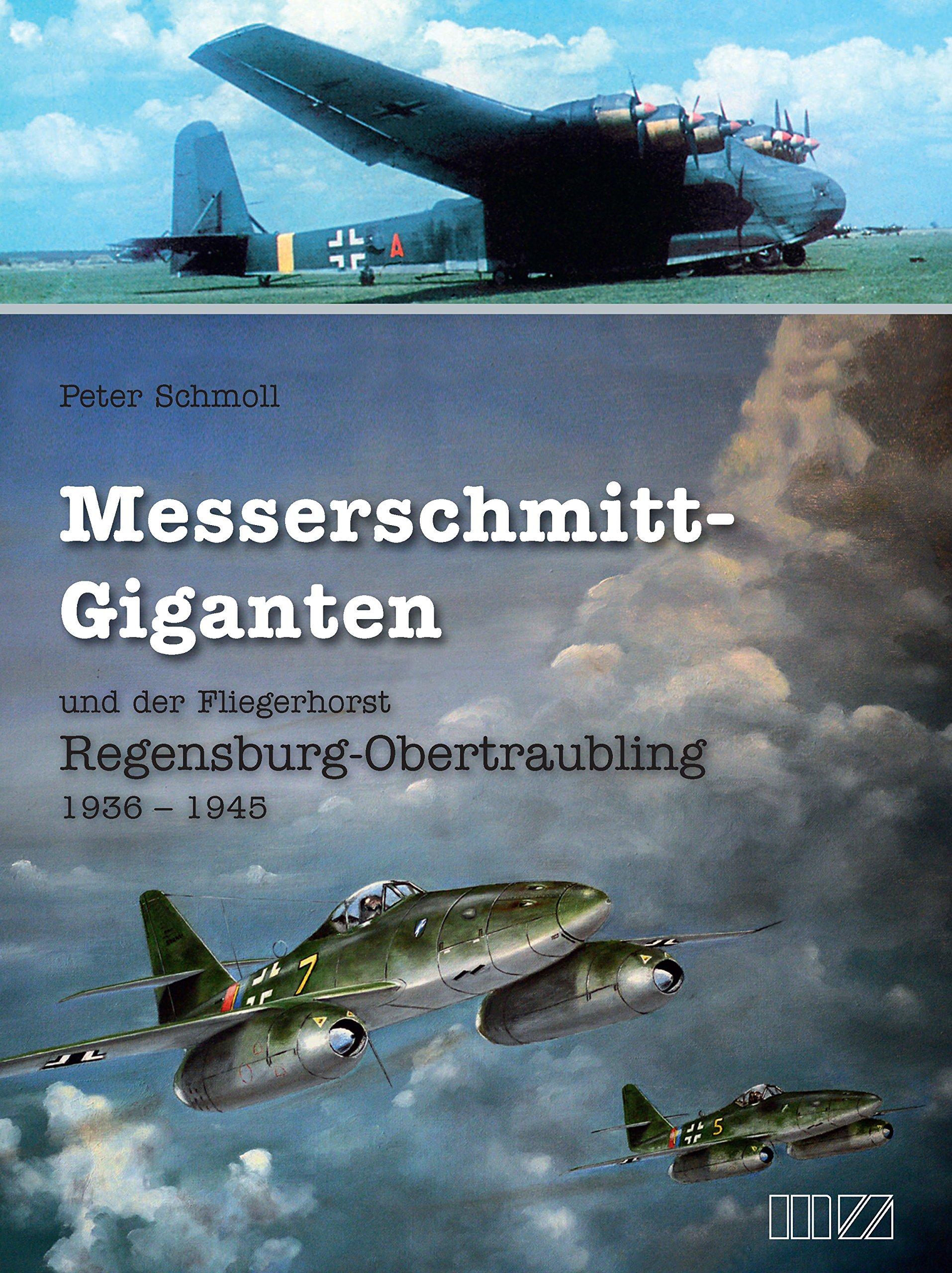 Messerschmitt-Giganten: und der Fliegerhorst Regensburg-Obertraubling 1936 - 1945
