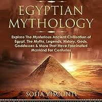 Egyptian Mythology: Explore the Mysterious Ancient Civilisation of Egypt, the Myths, Legends, History, Gods, Goddesses…