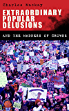 Extraordinary Popular Delusions and the Madness of Crowds: Understanding the Forces Behind Group Mentality, Thoughts and Actions (English Edition)