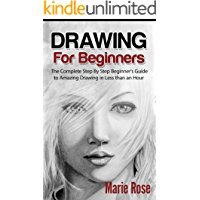 Drawing for Beginners: The Complete Step By Step Beginner's Guide to Amazing Drawing in Less than an Hour (Draw Cool Stuff, Drawing Techniques, How to Draw, Pencil Drawing Book 1)
