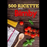 500 Ricette per Il Bimby Ricette di Pasta, Carne, Pesce, Pollo, Antipasti, Contorni, Secondi: Primi e dolci da fare con il Bimby (Italian Edition)