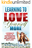 Learning to Love Yourself More: A Woman's Guide to Experiencing the Power of Unconditional Self-Love