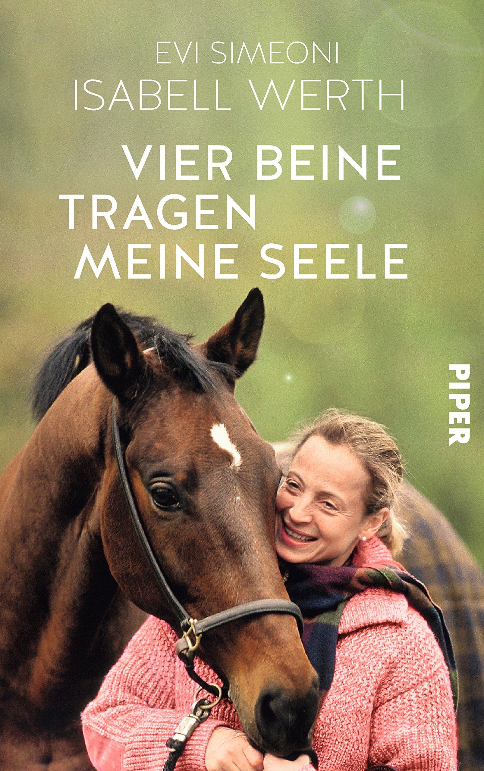 Vier Beine tragen meine Seele: Meine Pferde und ich Gebundenes Buch – 30. August 2018 Isabell Werth Evi Simeoni Piper 3492059082