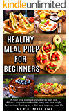 HEALTHY MEAL PREP FOR BEGINNERS: A meal prep COOKBOOK included 150 easy and delicious recipes to eat healthy every day, lose weight fast without feeling on a diet and improve your life.