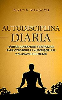 Autodisciplina diaria: Hábitos cotidianos y ejercicios para construir la autodisciplina y alcanzar tus metas (
