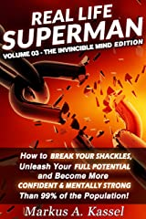 Real Life Superman: How to Break Your Shackles, Unleash Your Full Potential and Become More Confident & Mentally Strong than 99% of the Population: Volume 03: the Invincible Mind Edition Kindle Edition