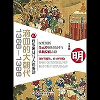 滴血的大朝代:1368—1398的政治困局与人性解读(深度剖析朱元璋强权治国与铁腕反腐之路)