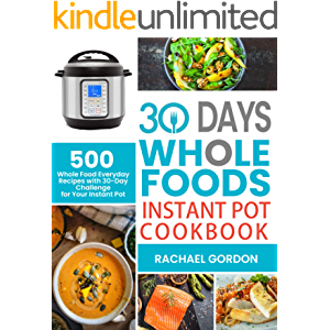 30 Days Whole Foods Instant Pot Cookbook: 500 Whole Food Everyday Recipes with 30-Day Challenge for Your Instant Pot