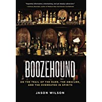 Boozehound: On the Trail of the Rare, the Obscure, and the Overrated in Spirits