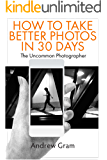 The Uncommon Photographer: How To Take Better Photos in Just 30 Days With Any Camera
