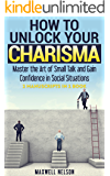 How To Unlock Your Charisma: (2 Manuscripts in 1 Book) Master the Art of Small Talk and Gain Confidence in Social Situations