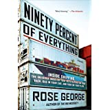 Ninety Percent of Everything: Inside Shipping, the Invisible Industry That Puts Clothes on Your Back, Gas in Your Car, and Fo