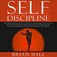 Self-Discipline: Gain more Control, Build Confidence, Understand the Science of Self-Esteem: Develop an Unbeatable Mind, Willpower, and Get the Life You Dream of. With No Excuses (21-daily blueprint)