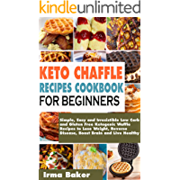 Keto Chaffle Recipes Cookbook for Beginners: Simple, Easy and Irresistible Low Carb and Gluten Free Ketogenic Waffle Recipes to Lose Weight, Reverse Disease, Boost Brain and Live Healthy
