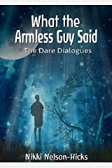 What the Armless Guy Said: The Dare Dialogues Kindle Edition