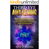 Third Eye Awakening: 5 in 1 Bundle: Beginner's Guide to Open Your Third Eye Chakra, Activate and Decalcify Pineal Gland…