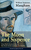 The Moon and Sixpence: One Man's Journey Across the Field of Art and into Its Depths: Based on the Life of Paul Gauguin
