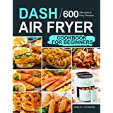 Dash Air Fryer Cookbook for Beginners: 600 Affordable and Easy Recipes for You and Your Family to Air Fry Toast Bake and Gril
