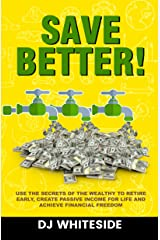 Save BETTER!: Use the Secrets of the Wealthy to Retire Early, Create Passive Income for Life and Achieve Financial Freedom Kindle Edition