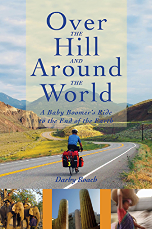 Over The Hill And Around The World: A Baby Boomer's Ride To The End Of The Earth