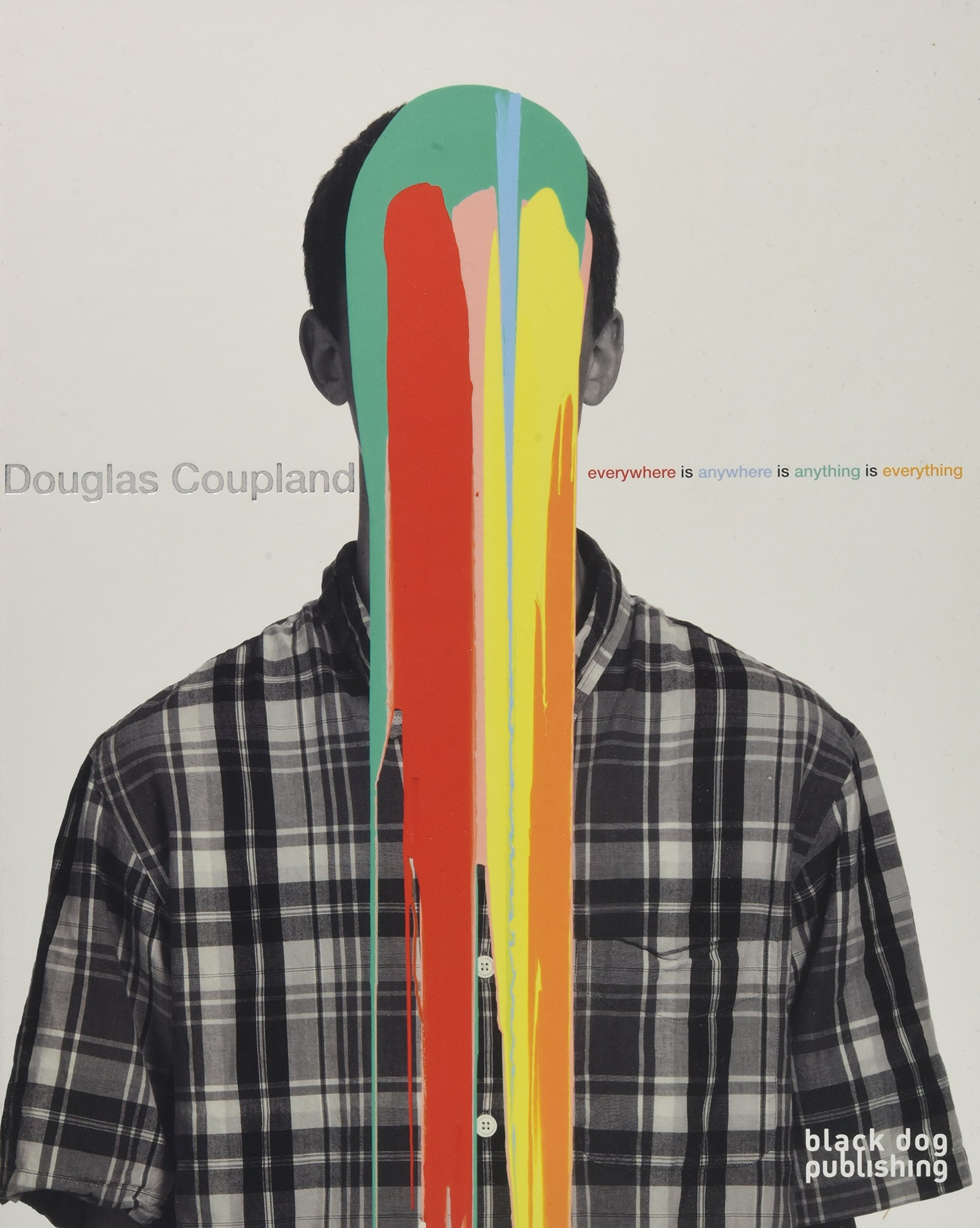 Douglas Coupland: everywhere is anywhere is anything is everything PDF