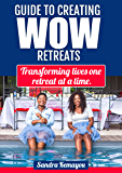 GUIDE TO CREATING WOW RETREATS: Changing Lives One Retreat At A Time.