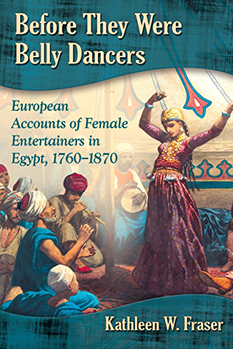 Before They Were Belly Dancers: European Accounts of Female Entertainers in Egypt; 1760�1870