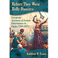 Before They Were Belly Dancers: European Accounts of Female Entertainers in Egypt, 1760-1870 (English Edition)