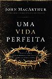 Uma vida perfeita: Tudo o que a Bíblia revela sobre Jesus, de Gênesis a Apocalipse