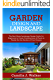 GARDEN DESIGN  AND LANDSCAPE: The Best Home Landscape Design Guide for Beginners to Create Combinations of Plants to Finally Get the Garden of Your Dreams