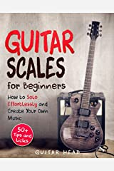 Guitar Scales for Beginners: How to Solo Effortlessly and Create Your Own Music Even If You Don't Know What A Scale Is: Secrets to Your Very First Scale (Guitar Scales Mastery Book 1) Kindle Edition