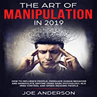 The Art of Manipulation in 2019: How to Influence People, Persuade Human Behavior and Manipulate Anyone Using Dark Psychology, NLP, Mind Control and Speed-Reading People