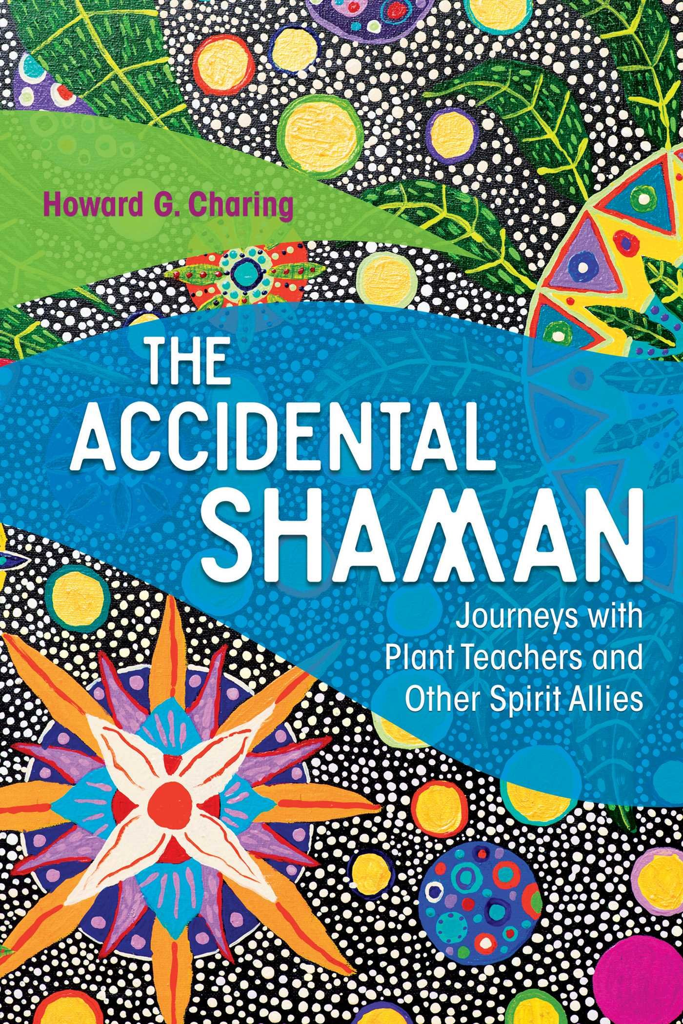 The Accidental Shaman  Journeys With Plant Teachers And Other Spirit Allies  English Edition